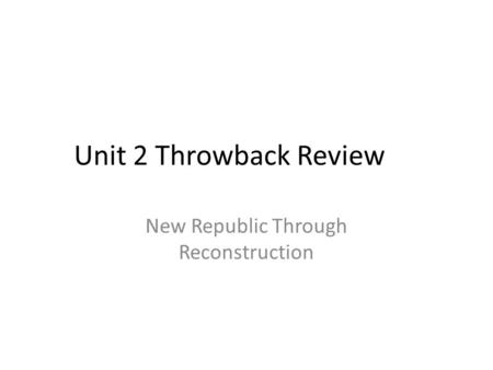 Unit 2 Throwback Review New Republic Through Reconstruction.
