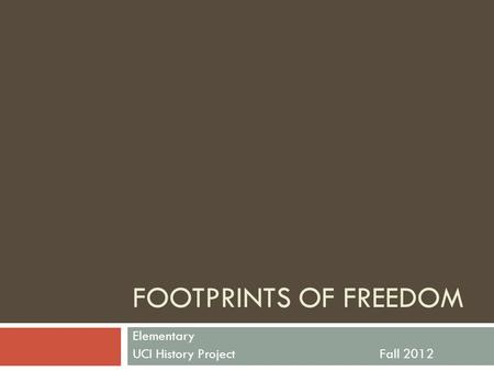 FOOTPRINTS OF FREEDOM Elementary UCI History ProjectFall 2012.
