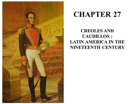 CHAPTER 27 CREOLES AND CAUDILLOS : LATIN AMERICA IN THE NINETEENTH CENTURY.