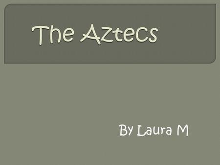 By Laura M. About 700 years ago, a wandering tribe of Indians wandered into the Valley of Mexico. These people were called the Aztecs. When the Aztecs.