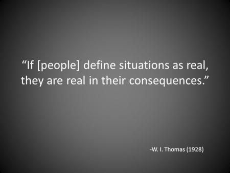 """If [people] define situations as real, they are real in their consequences."" -W. I. Thomas (1928)"