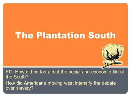 The Plantation South EQ: How did cotton affect the social and economic life of the South? How did Americans moving west intensify the debate over slavery?