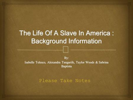 – The Life Of A Slave In America : Background Information By: Isabelle Telesco, Alexandra Tangarife, Taylor Woods & Sabrina Baptista Please Take Notes.