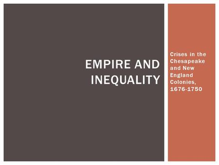 Crises in the Chesapeake and New England Colonies, 1676-1750 EMPIRE AND INEQUALITY.
