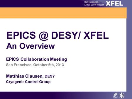 XFEL The European X-Ray Laser Project DESY/ XFEL An Overview EPICS Collaboration Meeting San Francisco, October 5th, 2013 Matthias Clausen, DESY.