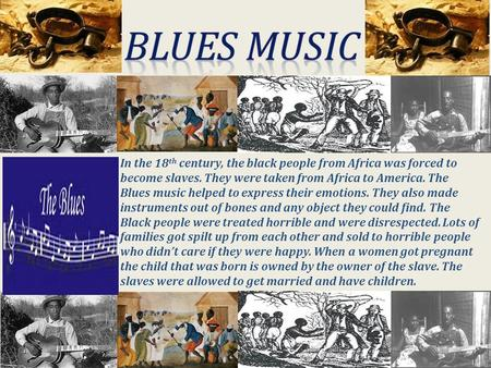 In the 18 th century, the black people from Africa was forced to become slaves. They were taken from Africa to America. The Blues music helped to express.