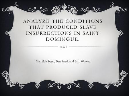 ANALYZE THE CONDITIONS THAT PRODUCED SLAVE INSURRECTIONS IN SAINT DOMINGUE. Mathilda Seger, Ben Reed, and Sam Wooley.