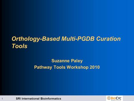 SRI International Bioinformatics 1 Orthology-Based Multi-PGDB Curation Tools Suzanne Paley Pathway Tools Workshop 2010.