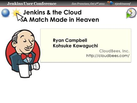 Jenkins User Conference Jenkins User Conference San Francisco, Oct 2 nd 2011 #jenkinsconf Jenkins & the Cloud A Match Made in Heaven Ryan Campbell Kohsuke.