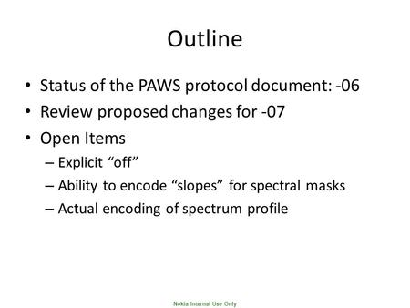 "Nokia Internal Use Only Outline Status of the PAWS protocol document: -06 Review proposed changes for -07 Open Items – Explicit ""off"" – Ability to encode."