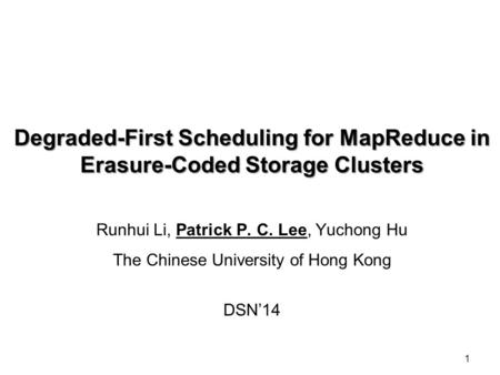 1 Degraded-First Scheduling for MapReduce in Erasure-Coded Storage Clusters Runhui Li, Patrick P. C. Lee, Yuchong Hu The Chinese University of Hong Kong.