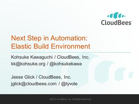 ©2013 CloudBees, Inc. All Rights Reserved 1 Next Step in Automation: Elastic Build Environment Kohsuke Kawaguchi / CloudBees, Inc.
