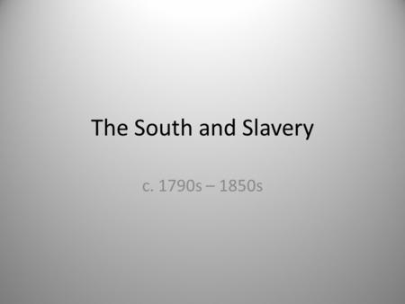 The South and Slavery c. 1790s – 1850s.