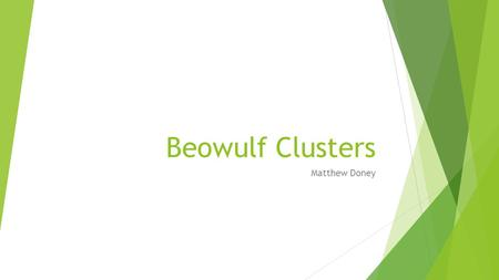 Beowulf Clusters Matthew Doney. What is a cluster?  A cluster is a group of several computers connected  Several different methods of connecting them.