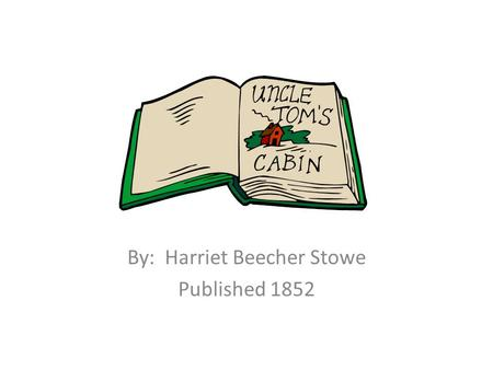 Uncle Tom's Cabin By: Harriet Beecher Stowe Published 1852.