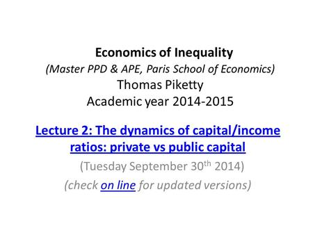 Economics of Inequality (Master PPD & APE, Paris School of Economics) Thomas Piketty Academic year 2014-2015 Lecture 2: The dynamics of capital/income.