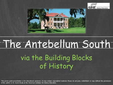 The Antebellum South via the Building Blocks of History This power point presentation is for educational purposes. It may contain copyrighted material.