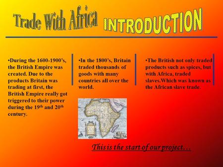 During the 1600-1900's, the British Empire was created. Due to the products Britain was trading at first, the British Empire really got triggered to their.