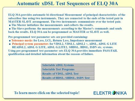 ELEKTR NIKA Automatic xDSL Test Sequences of ELQ 30A To learn more click on the selected topic! ELQ 30A provides automatic bi-directional Measurement of.