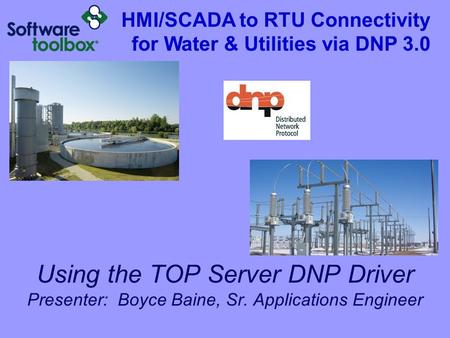 Using the TOP Server DNP Driver Presenter: Boyce Baine, Sr. Applications Engineer HMI/SCADA to RTU Connectivity for Water & Utilities via DNP 3.0.