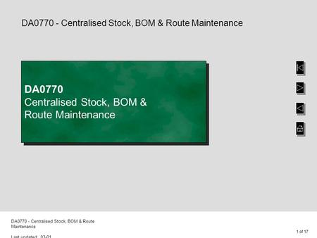 1 of 17 DA0770 - Centralised Stock, BOM & Route Maintenance Last updated: 03-01 DA0770 - Centralised Stock, BOM & Route Maintenance DA0770 Centralised.