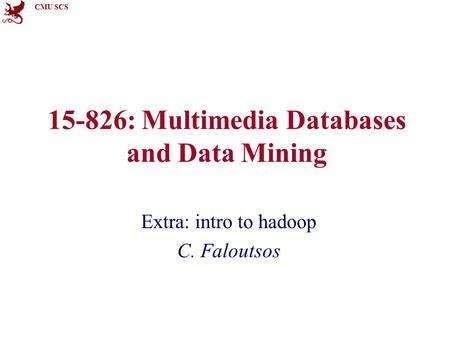 CMU SCS 15-826: Multimedia Databases and Data Mining Extra: intro to hadoop C. Faloutsos.