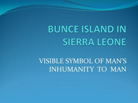 VISIBLE SYMBOL OF MAN'S INHUMANITY TO MAN. INTRODUCTION Bunce Island is situated about 20 miles from Freetown (Sierra Leone's capital) on the Sierra Leone.