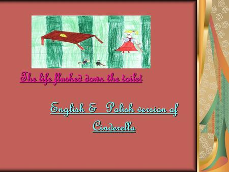 The life flushed down the toilet English & Polish version of Cinderella.