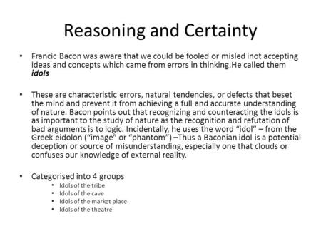 Reasoning and Certainty Francic Bacon was aware that we could be fooled or misled inot accepting ideas and concepts which came from errors in thinking.He.