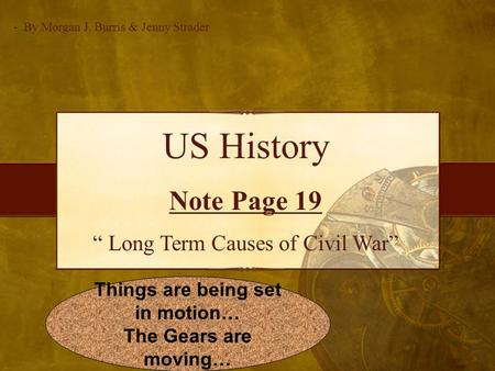 "US History Note Page 19 "" Long Term Causes of Civil War"" - By Morgan J. Burris & Jenny Strader Things are being set in motion… The Gears are moving…"