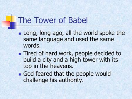 The Tower of Babel Long, long ago, all the world spoke the same language and used the same words. Tired of hard work, people decided to build a city and.