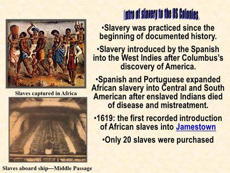 Slavery was practiced since the beginning of documented history. Slavery introduced by the Spanish into the West Indies after Columbus's discovery of America.
