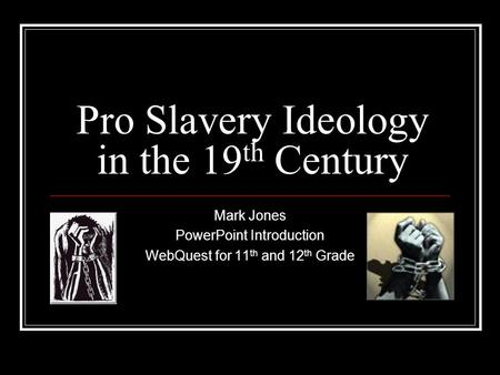 Pro Slavery Ideology in the 19 th Century Mark Jones PowerPoint Introduction WebQuest for 11 th and 12 th Grade.
