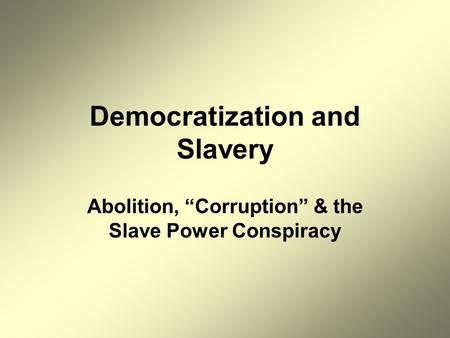 "Democratization and Slavery Abolition, ""Corruption"" & the Slave Power Conspiracy."