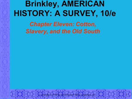 Copyright ©1999 by the McGraw-Hill Companies, Inc.1 Brinkley, AMERICAN HISTORY: A SURVEY, 10/e Chapter Eleven: Cotton, Slavery, and the Old South.