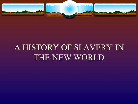 A HISTORY OF SLAVERY IN THE NEW WORLD. Slavery Timeline  1472 - Portuguese negotiate the first slave trade for gold and ivory  1503 – Spanish and Portuguese.