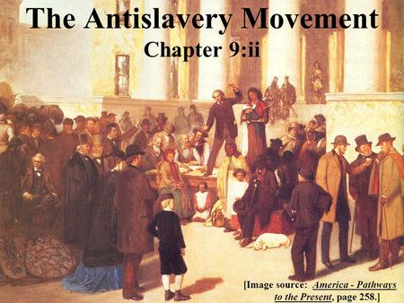 The Antislavery Movement Chapter 9:ii [Image source: America - Pathways to the Present, page 258.]