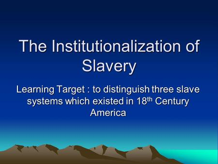 The Institutionalization of Slavery Learning Target : to distinguish three slave systems which existed in 18 th Century America.