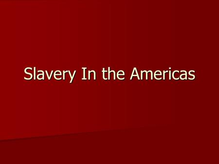 Slavery In the Americas. Slavery was different depending where it is you are talking about. Slavery was different depending where it is you are talking.