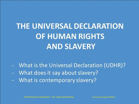 THE UNIVERSAL DECLARATION OF HUMAN RIGHTS AND SLAVERY -What is the Universal Declaration (UDHR)? -What does it say about slavery? -What is contemporary.
