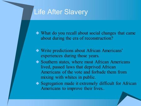 Life After Slavery  What do you recall about social changes that came about during the era of reconstruction?  Write predictions about African Americans'