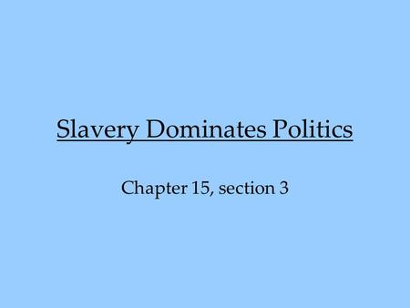 Slavery Dominates Politics Chapter 15, section 3.