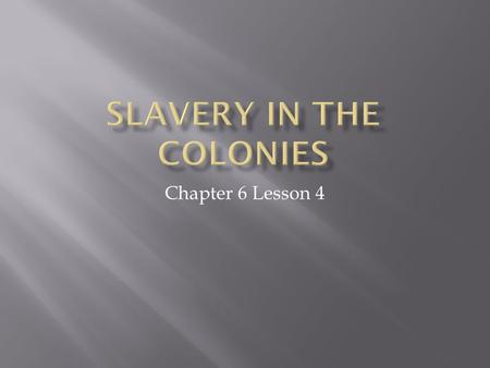 Chapter 6 Lesson 4.  In this lesson we will learn about the differences and similarities of slavery in the New England, Middle and Southern colonies.