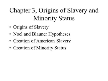 Chapter 3, Origins of Slavery and Minority Status Origins of Slavery Noel and Blauner Hypotheses Creation of American Slavery Creation of Minority Status.