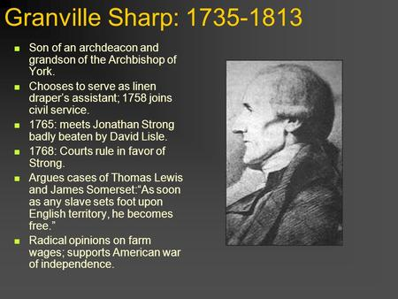 Granville Sharp: 1735-1813 Son of an archdeacon and grandson of the Archbishop of York. Chooses to serve as linen draper's assistant; 1758 joins civil.