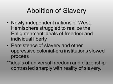 Abolition of Slavery Newly independent nations of West. Hemisphere struggled to realize the Enlightenment ideals of freedom and individual liberty Persistence.