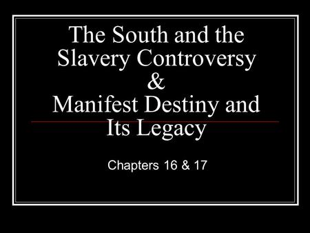 The South and the Slavery Controversy & Manifest Destiny and Its Legacy Chapters 16 & 17.