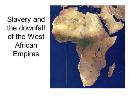 Slavery and the downfall of the West African Empires.