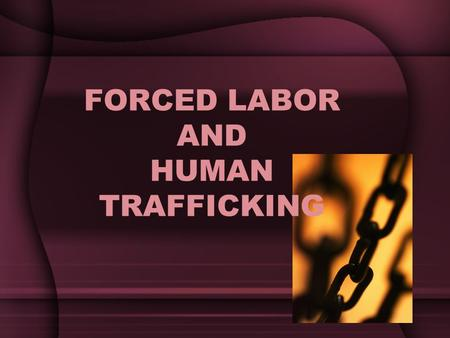FORCED LABOR AND HUMAN TRAFFICKING. In this topic, we are discussing issues of: –Forced labor –Modern day slavery –Human trafficking –Child soldiers.