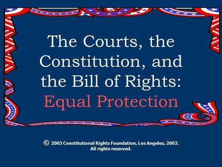 The Courts, the Constitution, and the Bill of Rights: Equal Protection © 2003 Constitutional Rights Foundation, Los Angeles, 2002. All rights reserved.